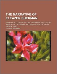 The Narrative of Eleazer Sherman (1-3); Giving an Account of His Life, Experience, Call to the Ministry of the Gospel, and Travels as Such to
