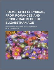 Poems, Chiefly Lyrical; From Romances and Prose-Tracts of the Elizabethan Age: With Chosen Poems of Nicholas Breton