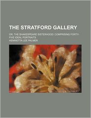 The Stratford Gallery; Or, the Shakespeare Sisterhood: Comprising Forty-Five Ideal Portraits