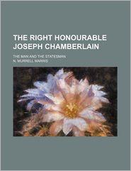 The Right Honourable Joseph Chamberlain; The Man and the Statesman
