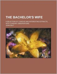 The Bachelor's Wife, [A Selection of Curious and Interesting Extracts, with Cursory Observations]