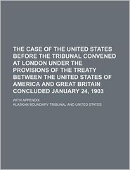 The Case of the United States Before the Tribunal Convened at London Under the Provisions of the Treaty Between the United States of America