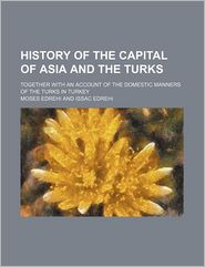 History of the Capital of Asia and the Turks; Together with an Account of the Domestic Manners of the Turks in Turkey
