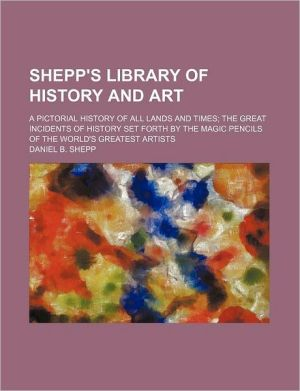Shepp's Library of History and Art; A Pictorial History of All Lands and Times; The Great Incidents of History Set Forth by the Magic Pencils