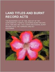 Land Titles and Burnt Record Acts; The McEnerney Act of 1906, and Act of 1907 Supplemental Thereto. California Burnt Record Acts, 1906 and