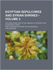Egyptian Sepulchres and Syrian Shrines (Volume 2); Including Some Stay in the Lebanon, at Palmyra, and in Western Turkey