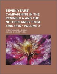 Seven Years' Campaigning in the Peninsula and the Netherlands from 1808-1815 (Volume 2); By Sir Richard D. Henegan