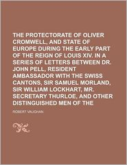 The Protectorate of Oliver Cromwell, and the State of Europe During the Early Part of the Reign of Louis XIV. in a Series of Letters Between