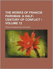 The Work of Francis Parkman (Volume 12)