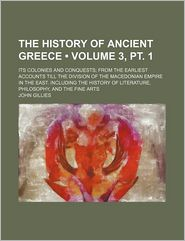 The History of Ancient Greece (3, PT. 1); Its Colonies and Conquests; From the Earliest Accounts Till the Division of the Macedonian Empire in