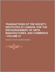 Transactions of the Society, Instituted at London, for the Encouragement of Arts, Manufactures, and Commerce (Volume 21)