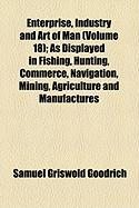 Enterprise, Industry and Art of Man (Volume 18); As Displayed in Fishing, Hunting, Commerce, Navigation, Mining, Agriculture and Manufactures