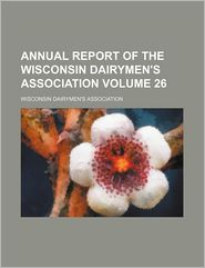 Annual Report of the Wisconsin Dairymen's Association (Volume 26)