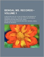 Bengal Ms. Records (Volume 1); A Selected List of 14,136 Letters in the Board of Revenue, Calcutta, 1782-1807, with an Historical Dissertation
