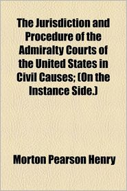 The Jurisdiction and Procedure of the Admiralty Courts of the United States in Civil Causes; (On the Instance Side.)