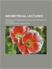 Geometrical Lectures; Explaining the Generation, Nature and Properties of Curve Lines