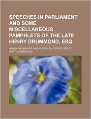 Speeches in Parliament and Some Miscellaneous Pamphlets of the Late Henry Drummond, Esq (Volume 2)