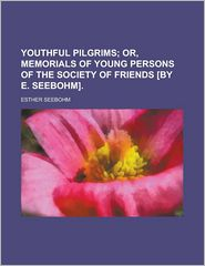 Youthful Pilgrims; Or, Memorials of Young Persons of the Society of Friends [By E. Seebohm].