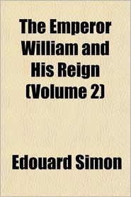 The Emperor William and His Reign (Volume 2)