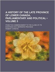 A History of the Late Province of Lower Canada, Parliamentary and Political (Volume 5); From the Commencement to the Close of Its Existence as