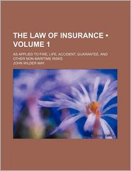 The Law of Insurance (Volume 1); As Applied to Fire, Life, Accident, Guarantee, and Other Non-Maritime Risks