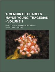 A Memoir of Charles Mayne Young, Tragedian (Volume 1); With Extracts from His Son's Journal