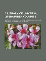A Library of Universal Literature (Volume 2); In 4 Parts, Comprising Science, Biography, Fiction and the Great Orations. PT.3: Orations