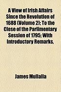 A View of Irish Affairs Since the Revolution of 1688 (Volume 2); To the Close of the Parlimentary Session of 1795; With Introductory Remarks,