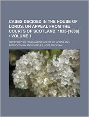 Cases Decided in the House of Lords, on Appeal from the Courts of Scotland, 1835-[1838] (Volume 1)