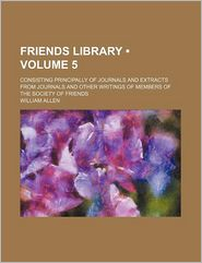 Friends Library (Volume 5); Consisting Principally of Journals and Extracts from Journals and Other Writings of Members of the Society of Friends