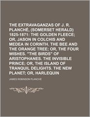 The Extravaganzas of J. R. Planch, Esq., (Somerset Herald) 1825-1871 (Volume 3); The Golden Fleece; Or, Jason in Colchis and Medea in Corinth.