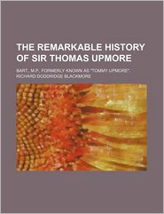 """The Remarkable History of Sir Thomas Upmore; Bart., M.P., Formerly Known as """"Tommy Upmore."""""""