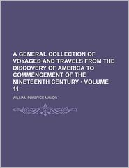 A General Collection of Voyages and Travels from the Discovery of America to Commencement of the Nineteenth Century (Volume 11)