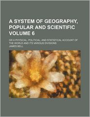 A System of Geography, Popular and Scientific (Volume 6); Or a Physical, Political, and Statistical Account of the World and Its Various