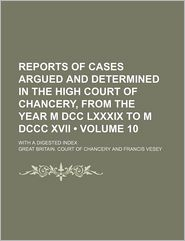 Reports of Cases Argued and Determined in the High Court of Chancery, from the Year M DCC LXXXIX to M DCCC XVII (Volume 10); With a Digested