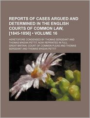 Reports of Cases Argued and Determined in the English Courts of Common Law, [1845-1856] (Volume 16); Heretofore Condensed by Thomas Sergeant