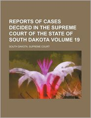 Reports of Cases Decided in the Supreme Court of the State of South Dakota (Volume 19)