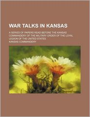 War Talks in Kansas; A Series of Papers Read Before the Kansas Commandery of the Military Order of the Loyal Legion of the United States