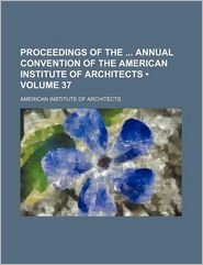 Proceedings of the Annual Convention of the American Institute of Architects (Volume 37)