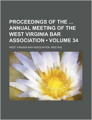 Proceedings of the Annual Meeting of the West Virginia Bar Association (Volume 34)