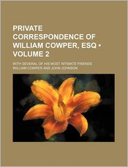Private Correspondence of William Cowper, Esq (Volume 2); With Several of His Most Intimate Friends