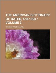The American Dictionary of Dates, 458-1920 (Volume 3)