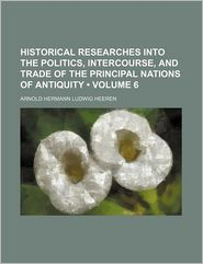 Historical Researches Into the Politics, Intercourse, and Trade of the Principal Nations of Antiquity (Volume 6)