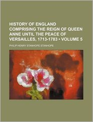 History of England Comprising the Reign of Queen Anne Until the Peace of Versailles, 1713-1783 (Volume 5)