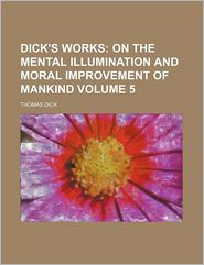 Dick's Works (Volume 5); On the Mental Illumination and Moral Improvement of Mankind