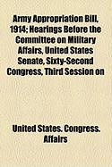Army Appropriation Bill, 1914; Hearings Before the Committee on Military Affairs, United States Senate, Sixty-Second Congress, Third Session on