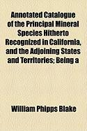 Annotated Catalogue of the Principal Mineral Species Hitherto Recognized in California, and the Adjoining States and Territories; Being a