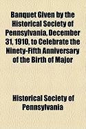 Banquet Given by the Historical Society of Pennsylvania, December 31, 1910, to Celebrate the Ninety-Fifth Anniversary of the Birth of Major