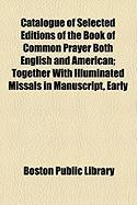 Catalogue of Selected Editions of the Book of Common Prayer Both English and American; Together with Illuminated Missals in Manuscript, Early
