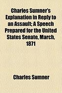 Charles Sumner's Explanation in Reply to an Assault; A Speech Prepared for the United States Senate, March, 1871